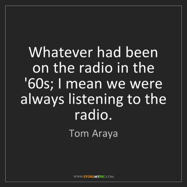 Tom Araya: Whatever had been on the radio in the '60s; I mean we...