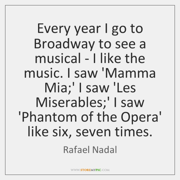Every year I go to Broadway to see a musical - I ...