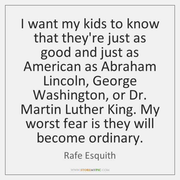 I want my kids to know that they're just as good and ...