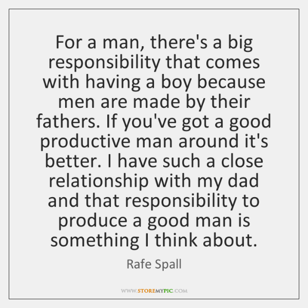 For a man, there's a big responsibility that comes with having a ...