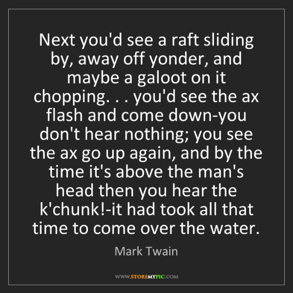 Mark Twain: Next you'd see a raft sliding by, away off yonder, and...