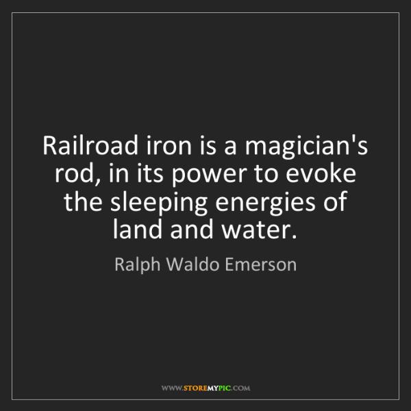 Ralph Waldo Emerson: Railroad iron is a magician's rod, in its power to evoke...