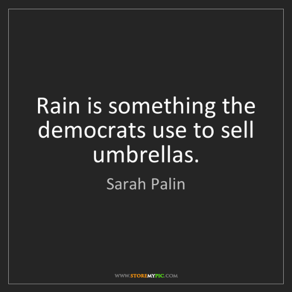 Sarah Palin: Rain is something the democrats use to sell umbrellas.