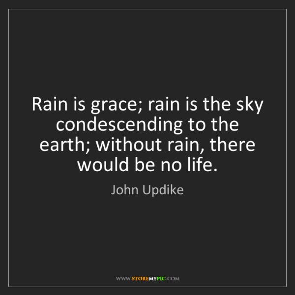 John Updike: Rain is grace; rain is the sky condescending to the earth;...