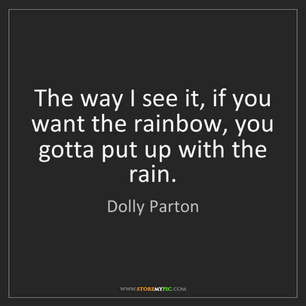 Dolly Parton: The way I see it, if you want the rainbow, you gotta...