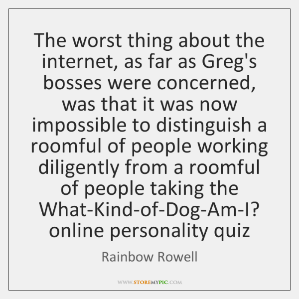 The worst thing about the internet, as far as Greg's bosses were ...