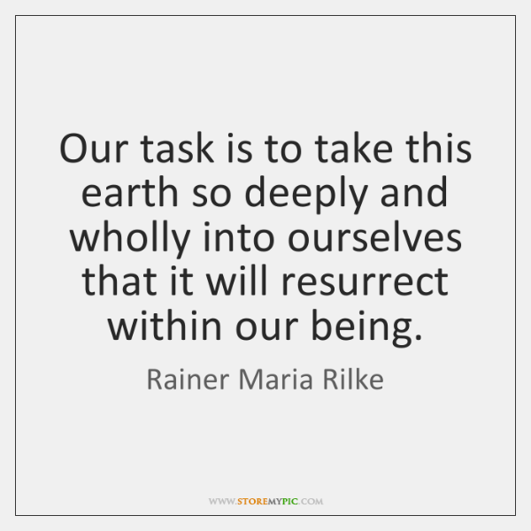 Our task is to take this earth so deeply and wholly into ...