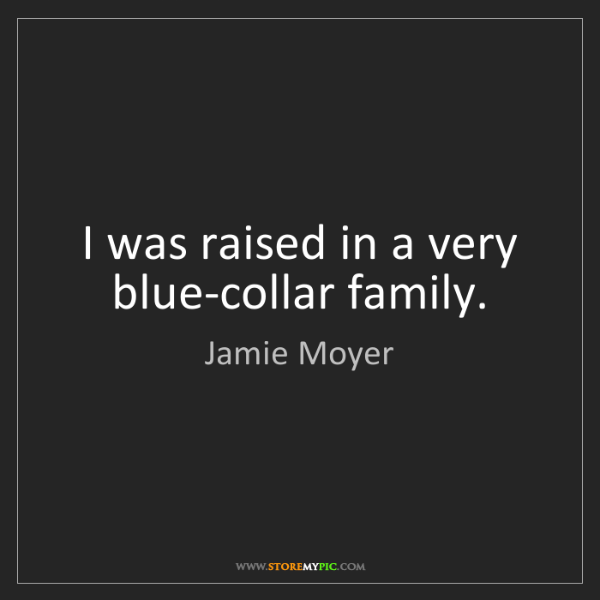 Jamie Moyer: I was raised in a very blue-collar family.
