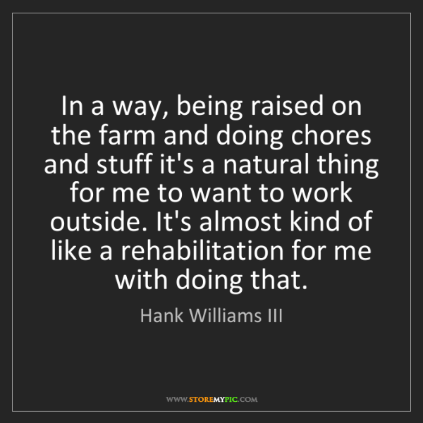Hank Williams III: In a way, being raised on the farm and doing chores and...