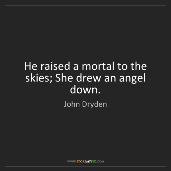 John Dryden: He raised a mortal to the skies; She drew an angel down.