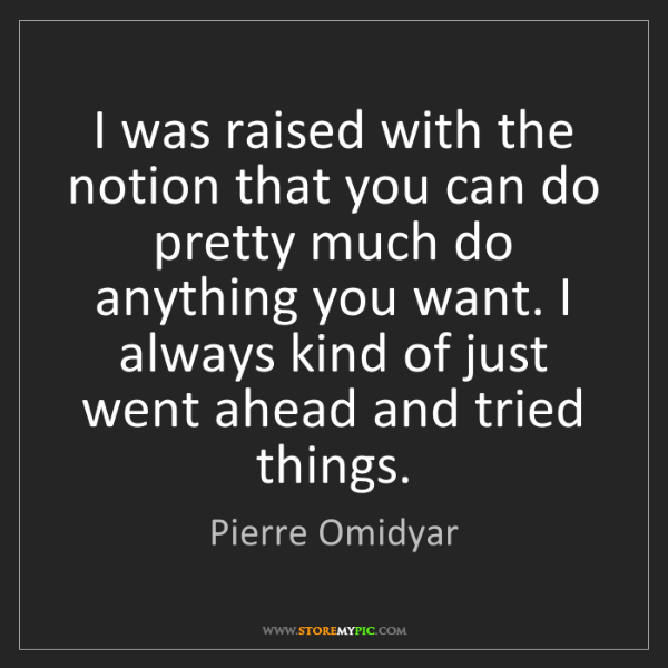Pierre Omidyar: I was raised with the notion that you can do pretty much...