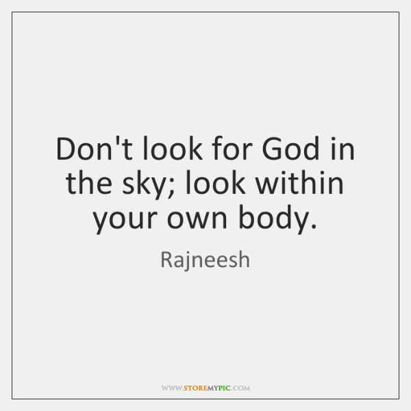 Don't look for God in the sky; look within your own body.