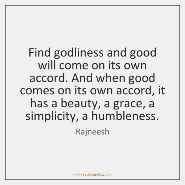 Find godliness and good will come on its own accord. And when ...