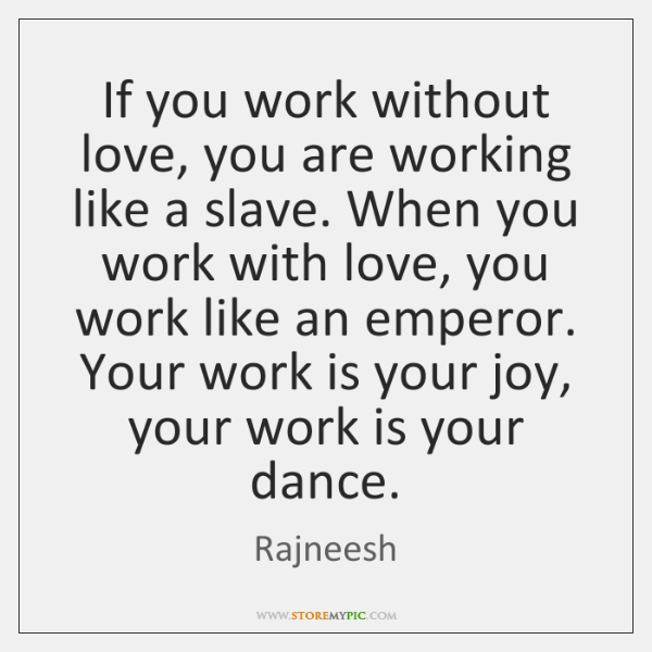 If you work without love, you are working like a slave. When ...