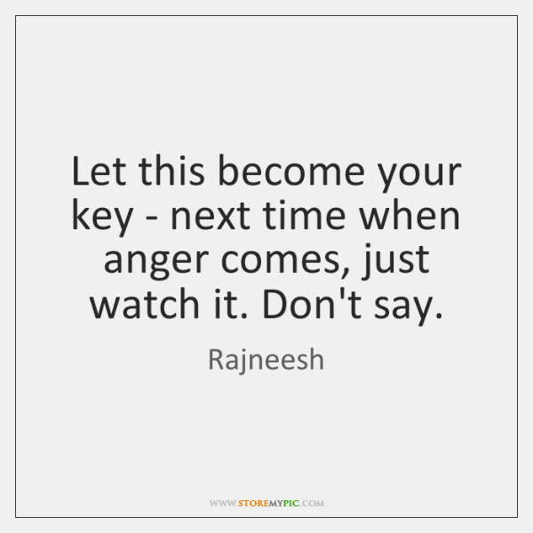 Let this become your key - next time when anger comes, just ...