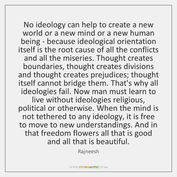 No ideology can help to create a new world or a new ...