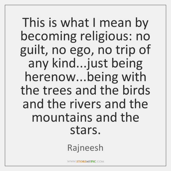 This is what I mean by becoming religious: no guilt, no ego, ...
