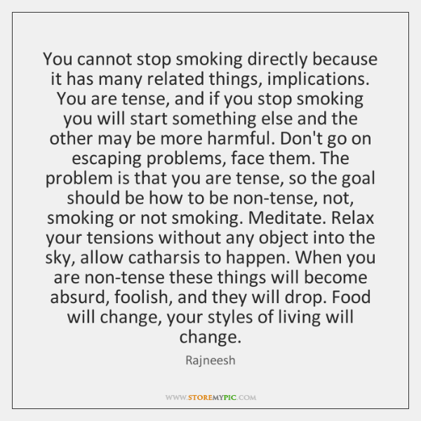 You cannot stop smoking directly because it has many related things, implications. ...