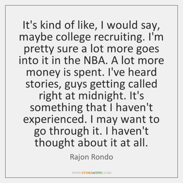 It's kind of like, I would say, maybe college recruiting. I'm pretty ...
