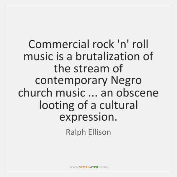 Commercial rock 'n' roll music is a brutalization of the stream of ...