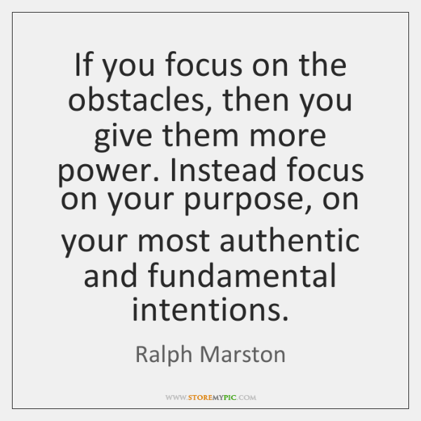 If you focus on the obstacles, then you give them more power. ...