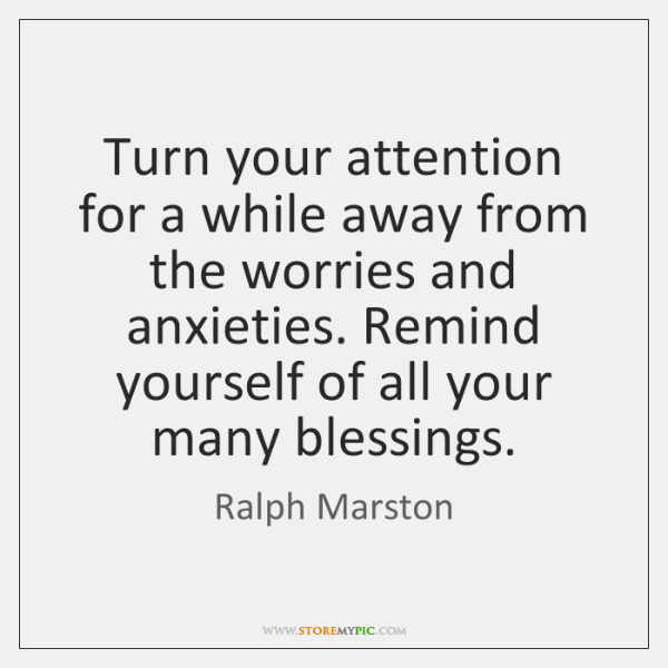 Turn your attention for a while away from the worries and anxieties. ...