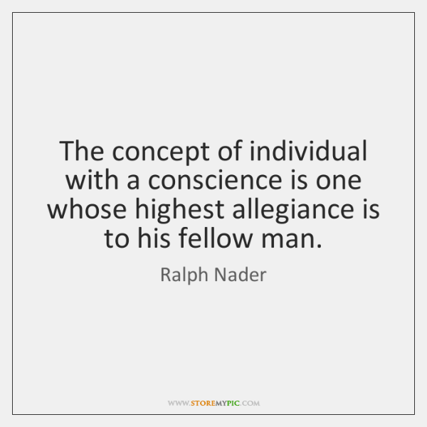 The concept of individual with a conscience is one whose highest allegiance ...