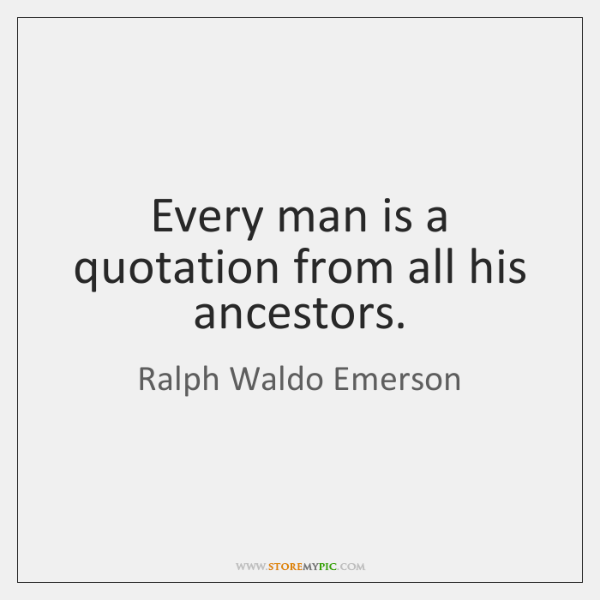Every man is a quotation from all his ancestors.