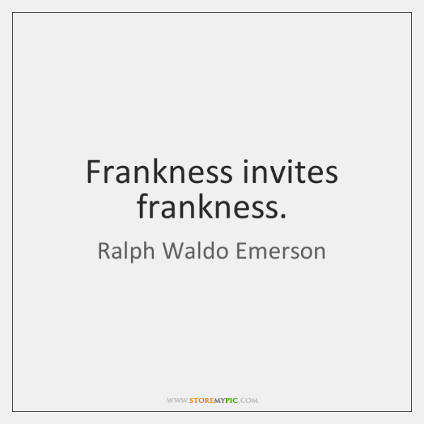Frankness invites frankness.