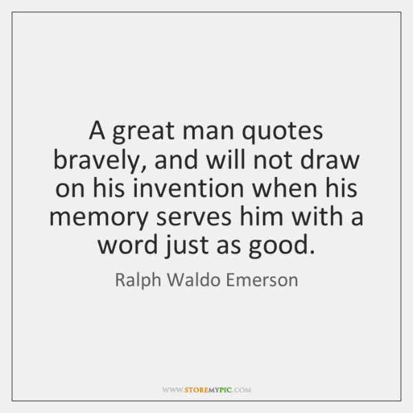 A great man quotes bravely, and will not draw on his invention ...