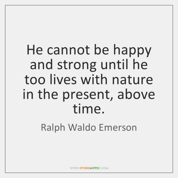 He cannot be happy and strong until he too lives with nature ...