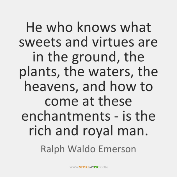 He who knows what sweets and virtues are in the ground, the ...