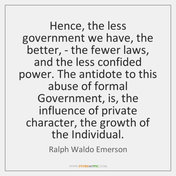 Hence, the less government we have, the better, - the fewer laws, ...