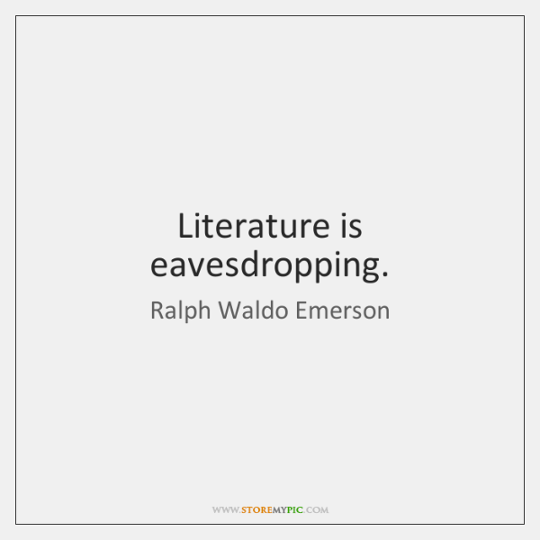 Literature is eavesdropping.