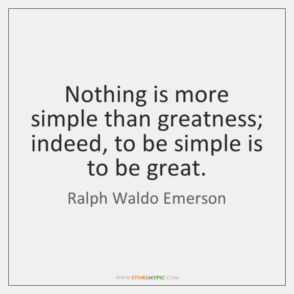 Nothing is more simple than greatness; indeed, to be simple is to ...