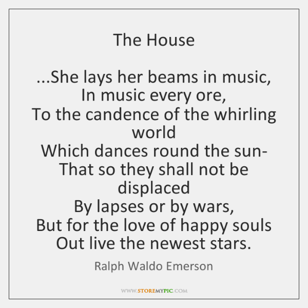 The House    ...She lays her beams in music,  In music every ore,  ...