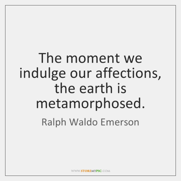 The moment we indulge our affections, the earth is metamorphosed.