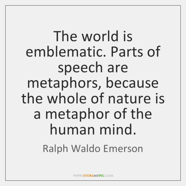 The world is emblematic. Parts of speech are metaphors, because the whole ...