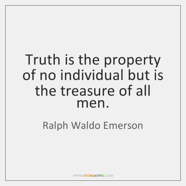 Truth is the property of no individual but is the treasure of ...