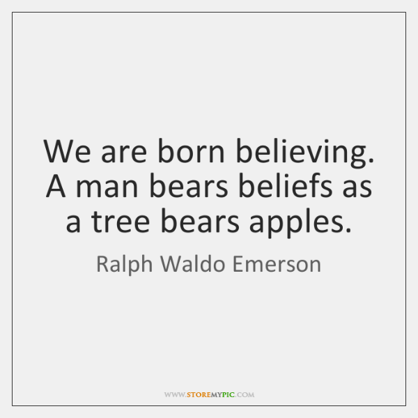 We are born believing. A man bears beliefs as a tree bears ...