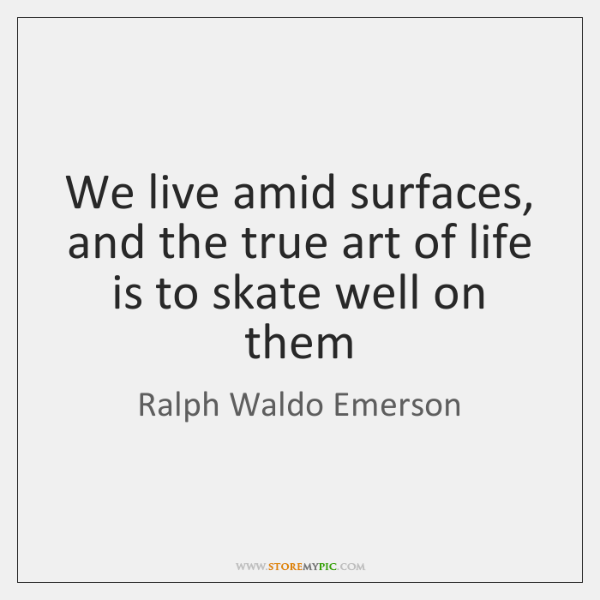 We live amid surfaces, and the true art of life is to ...