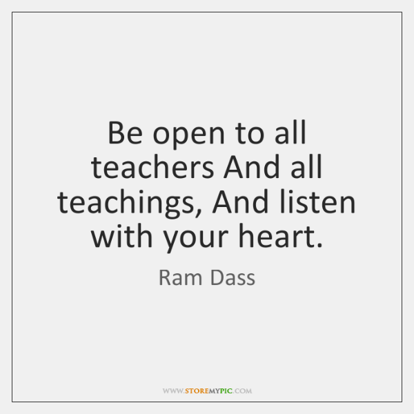 Be open to all teachers And all teachings, And listen with your ...