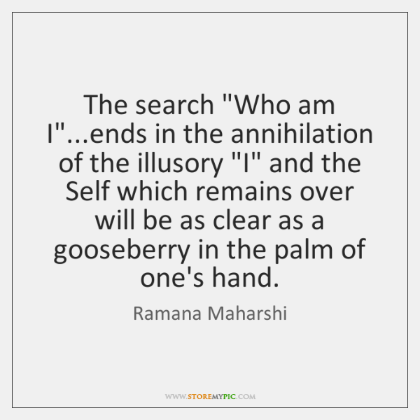 "The search ""Who am I""...ends in the annihilation of the illusory ""..."