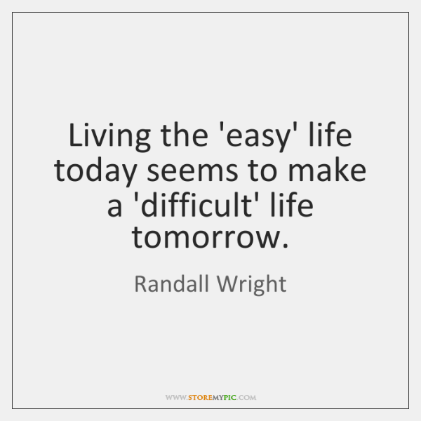 Living the 'easy' life today seems to make a 'difficult' life tomorrow.