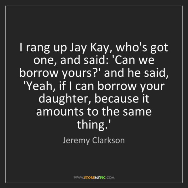 Jeremy Clarkson: I rang up Jay Kay, who's got one, and said: 'Can we borrow...