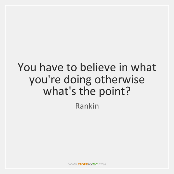 You have to believe in what you're doing otherwise what's the point?