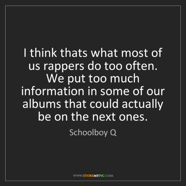 Schoolboy Q: I think thats what most of us rappers do too often. We...