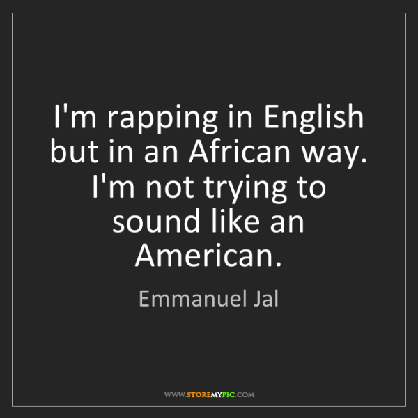 Emmanuel Jal: I'm rapping in English but in an African way. I'm not...