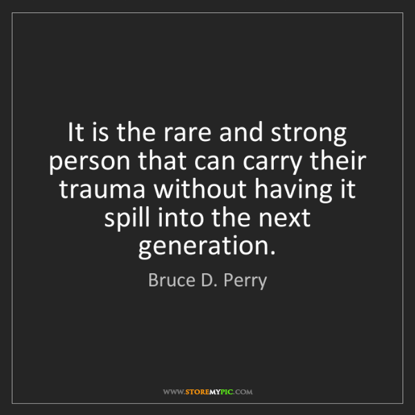 Bruce D. Perry: It is the rare and strong person that can carry their...
