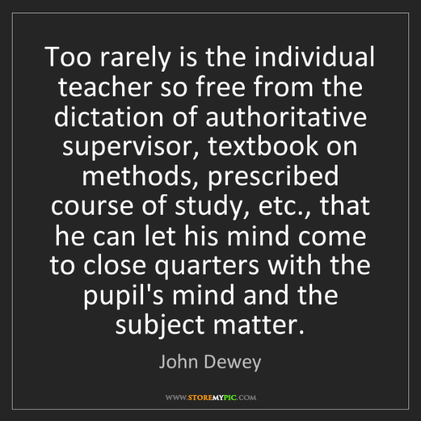 John Dewey: Too rarely is the individual teacher so free from the...